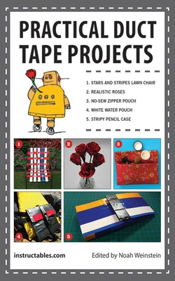 Practical Duct Tape Projects - Instructables Com, and Instructables, and Weinstein, Noah (Editor)