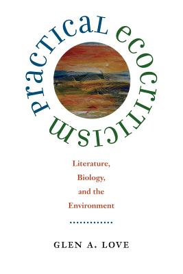 Practical Ecocriticism: Literature, Biology, and the Environment - Love, Glen A