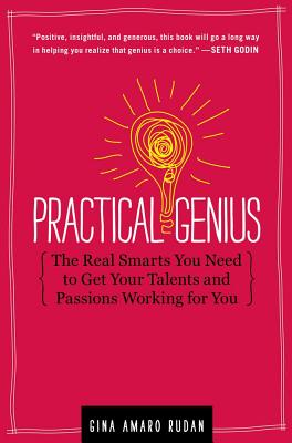 Practical Genius: The Real Smarts You Need to Get Your Talents and Passions Working for You - Rudan, Gina Amaro