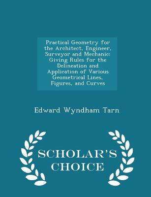Practical Geometry for the Architect, Engineer, Surveyor and Mechanic: Giving Rules for the Delineation and Application of Various Geometrical Lines, Figures, and Curves - Scholar's Choice Edition - Tarn, Edward Wyndham