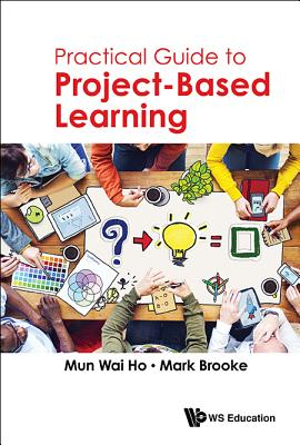 Practical Guide to Project-Based Learning - Ho, Mun Wai, and Brooke, Mark