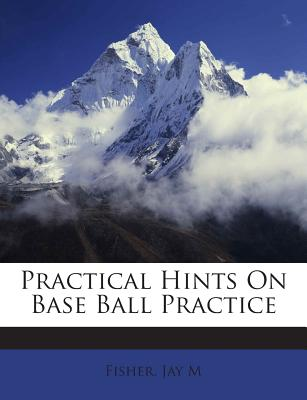 Practical Hints on Base Ball Practice - M, Fisher Jay