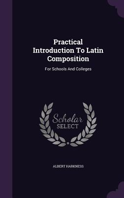 Practical Introduction to Latin Composition: For Schools and Colleges - Harkness, Albert