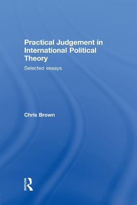 Practical Judgement in International Political Theory: Selected Essays - Brown, Chris