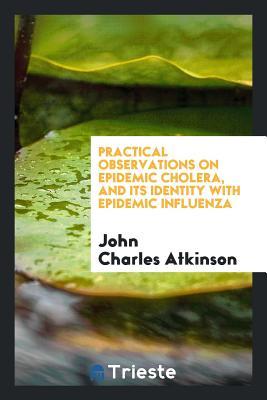 Practical Observations on Epidemic Cholera, and Its Identity with Epidemic Influenza - Atkinson, John Charles