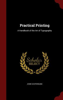 Practical Printing: A Handbook of the Art of Typography - Southward, John