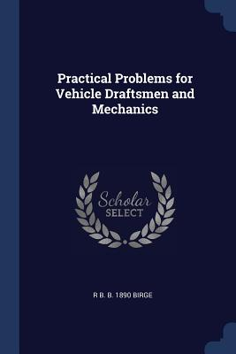 Practical Problems for Vehicle Draftsmen and Mechanics - Birge, R B B 1890