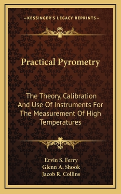 Practical Pyrometry: The Theory, Calibration and Use of Instruments for the Measurement of High Temperatures - Ferry, Ervin S, and Shook, Glenn A, and Collins, Jacob Roland