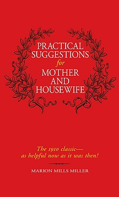 Practical Suggestions for Mother and Housewife: The 1910 Classic -- As Helpful Now as It Was Then! - Miller, Marion Mills