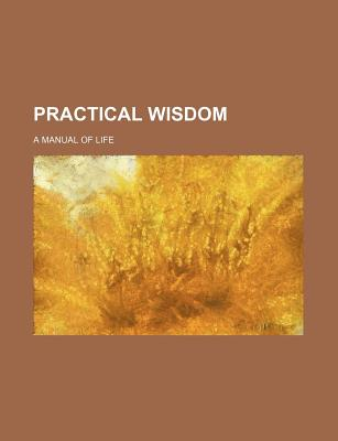 Practical Wisdom; A Manual of Life - Author, Unknown, and Group, Books, and General Books (Creator)