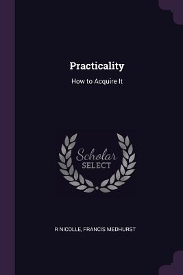 Practicality: How to Acquire It - Nicolle, R, and Medhurst, Francis