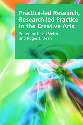 Practice-Led Research, Research-Led Practice in the Creative Arts - Smith, Hazel, Professor (Editor), and Dean, Roger T, Professor (Editor)