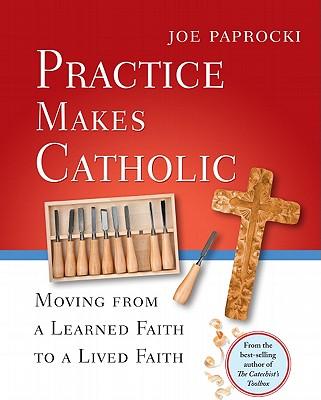 Practice Makes Catholic: Moving from a Learned Faith to a Lived Faith - Paprocki, Joe, Dmin