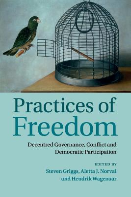Practices of Freedom: Decentred Governance, Conflict and Democratic Participation - Griggs, Steven (Editor), and Norval, Aletta J. (Editor), and Wagenaar, Hendrik (Editor)