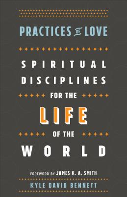 Practices of Love: Spiritual Disciplines for the Life of the World - Bennett, Kyle David, and Smith, James, Colonel (Foreword by)