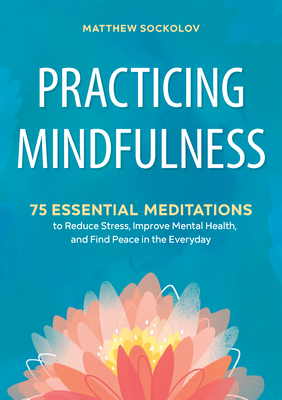 Practicing Mindfulness: 75 Essential Meditations to Reduce Stress, Improve Mental Health, and Find Peace in the Everyday - Sockolov, Matthew