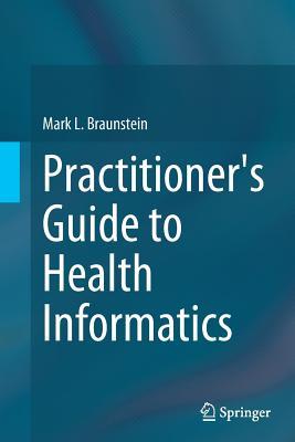 Practitioner's Guide to Health Informatics - Braunstein, Mark L