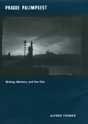 Prague Palimpsest: Writing, Memory, and the City - Thomas, Alfred, S.J