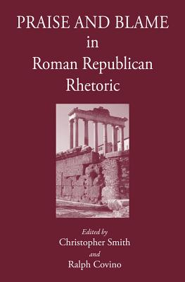 Praise and Blame in Roman Republican Rhetoric - Covino, Ralph, and Smith, Christopher B. R.