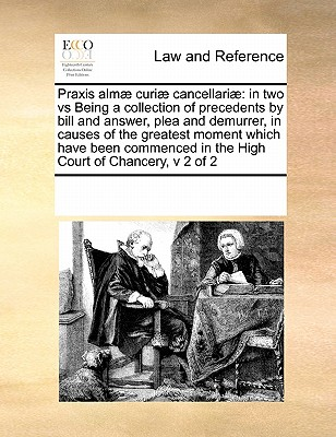 Praxis Almae Curiae Cancellariae: In Two Vs Being a Collection of Precedents by Bill and Answer, Plea and Demurrer, in Causes of the Greatest Moment Which Have Been Commenced in the High Court of Chancery, V 2 of 2 - Multiple Contributors