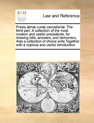 Praxis Almae Curiae Cancellariae: The Third Part. a Collection of the Most Modern and Useful Precedents, for Drawing Bills, Answers, and Demurrers, Also a Collection of Choice Writs Together with a Copious and Useful Introduction - Multiple Contributors