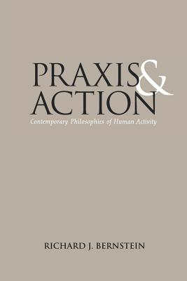 Praxis and Action: Contemporary Philosophies of Human Activity - Bernstein, Richard J