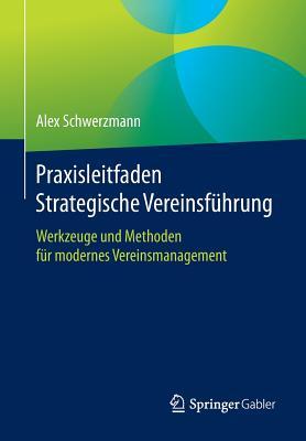 Praxisleitfaden Strategische Vereinsfuhrung: Werkzeuge Und Methoden Fur Modernes Vereinsmanagement - Schwerzmann, Alex