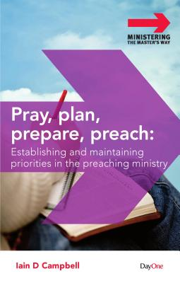 Pray, Plan, Prepare, Preach: Establishing and Maintaining Priorities in the Preaching Ministry - Campbell, Iain D