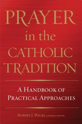 Prayer in the Catholic Tradition: A Handbook of Practical Approaches - Wicks, Robert J, PhD (Editor)