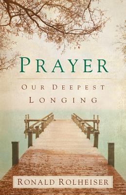 Prayer: Our Deepest Longing - Rolheiser, Ronald