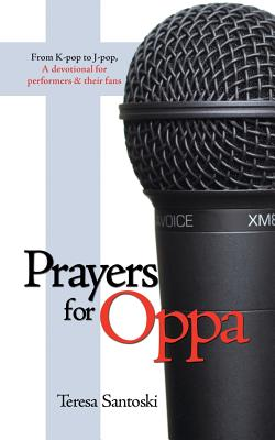 Prayers for Oppa: From K-Pop to J-Pop, a Devotional for Performers & Their Fans - Santoski, Teresa