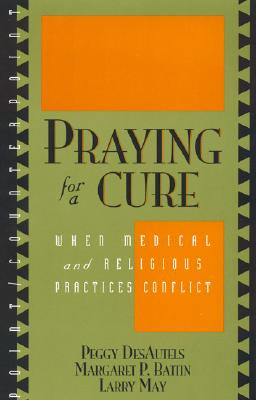 Praying for a Cure: When Medical and Religious Practices Conflict - Desautels, Peggy, and Battin, Margaret P, and May, Larry