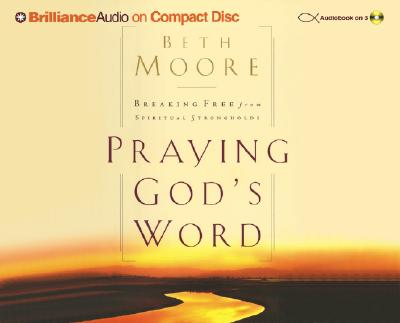 Praying God's Word: Breaking Free from Spiritual Strongholds - Moore, Beth, and Holloway, Cynthia (Read by)