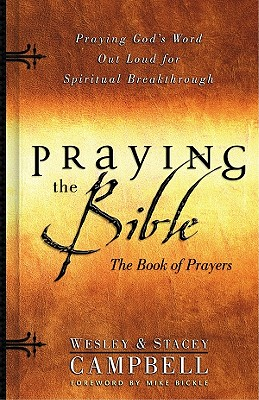 Praying the Bible Book of Prayers: Praying God's Word Out Loud for Spiritual Breakthrough - Campbell, Wesley