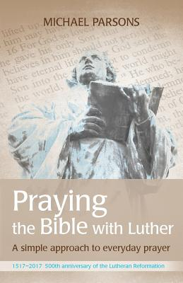 Praying the Bible with Luther: A Simple Approach to Everyday Prayer - Parsons, Michael