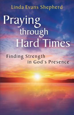 Praying Through Hard Times: Finding Strength in God's Presence - Shepherd, Linda Evans