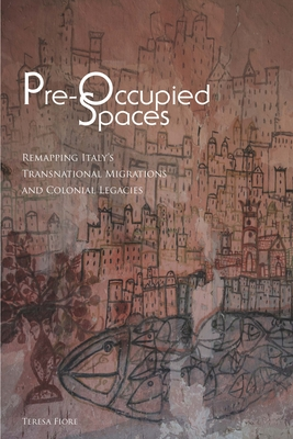 Pre-Occupied Spaces: Remapping Italy's Transnational Migrations and Colonial Legacies - Fiore, Teresa