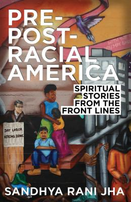 Pre-Post-Racial America: Spiritual Stories from the Front Lines - Jha, Sandhya Rani, Rev.