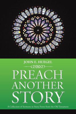 Preach Another Story: A Collection of Sermons in Story Form from the Old Testament - Huegel, John E