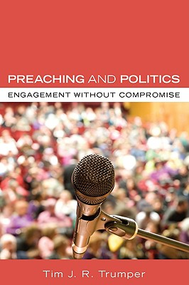 Preaching and Politics: Engagement Without Compromise - Trumper, Tim J R