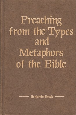 Preaching from the Types and Metaphors of the Bible - Keach, Benjamin