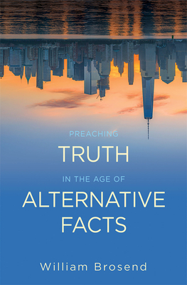 Preaching Truth in the Age of Alternative Facts - Brosend, William