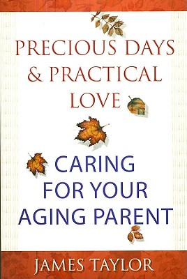 Precious Days & Practical Love: Caring for Your Aging Parent - Taylor, James