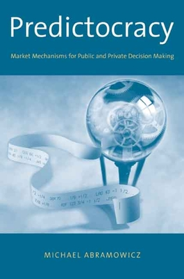 Predictocracy: Market Mechanisms for Public and Private Decision Making - Abramowicz, Michael