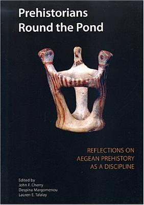 Prehistorians Round the Pond: Reflections on Aegean Prehistory as a Discipline - Cherry, John, and Margomenou, Despina, and Talalay, L E