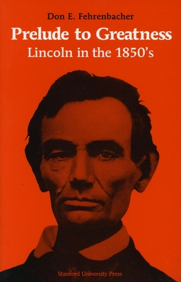 Prelude to Greatness: Lincoln in the 1850's - Fehrenbacher, Don E