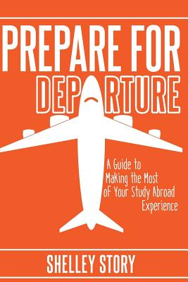 Prepare for Departure: A Guide to Making the Most of Your Study Abroad Experience - Story, Shelley