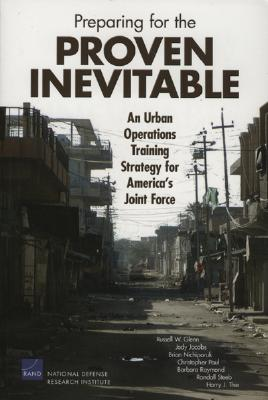 Preparing for the Proven Inevitable: An Urban Operations Training Strategy for America's Joint Force - Glenn, Russell W, and Jacobs, Jody, and Nichiporuk, Brian