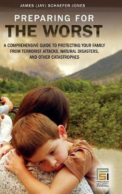 Preparing for the Worst: A Comprehensive Guide to Protecting Your Family from Terrorist Attacks, Natural Disasters, and Other Catastrophes - Schaefer-Jones, James