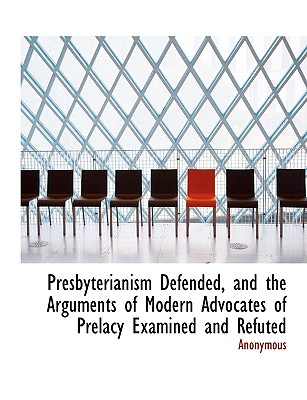 Presbyterianism Defended, and the Arguments of Modern Advocates of Prelacy Examined and Refuted - Anonymous